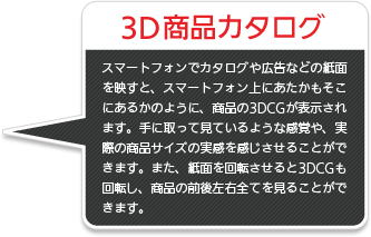 3D商品カタログ/スマートフォンでカタログや広告などの紙面を映すと、スマートフォン上にあたかもそこにあるかのように、商品の3DCGが表示されます。手に取って見ているような感覚や、実際の商品サイズの実感を感じさせることができます。また、紙面を回転させると3DCGも回転し、商品の前後左右全てを見ることができます。